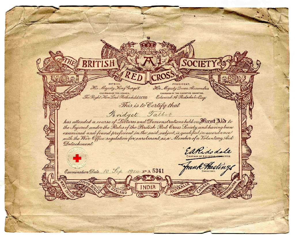 The British Red Cross Society This is to certify that Bridget Talbot has attended a course of Lectures and Demonstrations held on First Aid to the Injured under the Rules of the British Red Cross Society and having been examined and found proficient in the said subject is qualified in accordance with the War Office regulation for enrolment as a Member of a Voluntary Aid Detachment. Examination date 10th September 1914